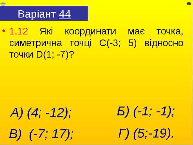 Варіант 44 1.12 Які координати має точка, симетрична точці С(-3; 5) відносно...