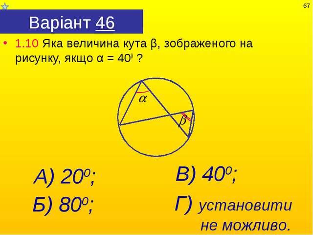 Варіант 46 1.10 Яка величина кута β, зображеного на рисунку, якщо α = 400 ? А...