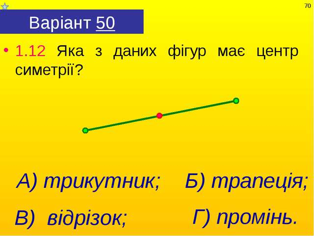 Варіант 50 1.12 Яка з даних фігур має центр симетрії? Г) промінь. А) трикутни...
