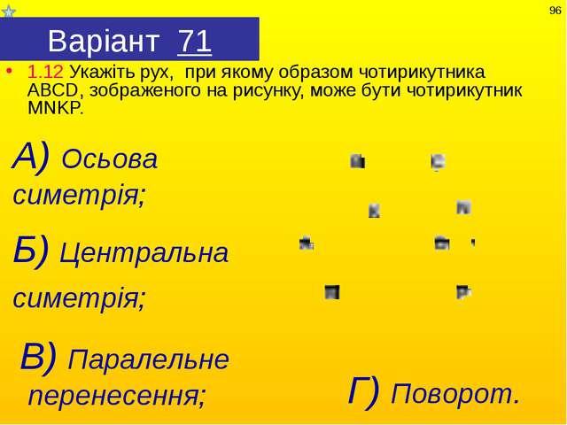 Варіант 71 1.12 Укажіть рух, при якому образом чотирикутника АВСD, зображеног...