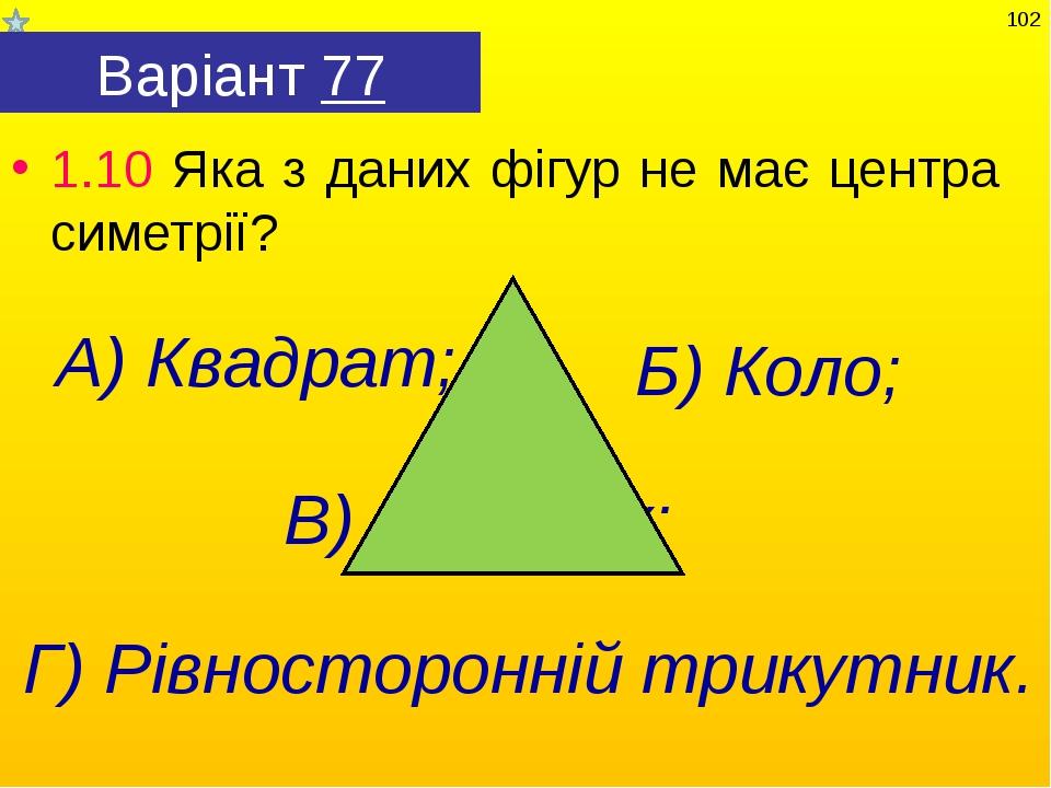 Варіант 77 1.10 Яка з даних фігур не має центра симетрії? Г) Рівносторонній т...