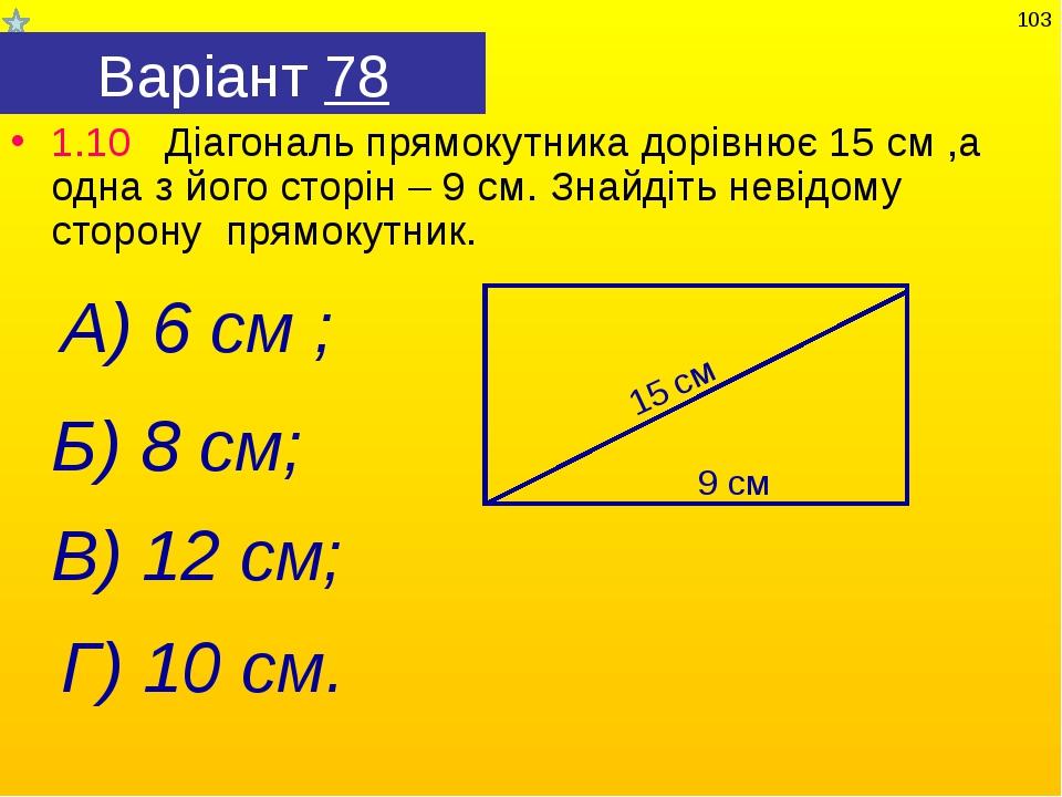 Варіант 78 1.10 Діагональ прямокутника дорівнює 15 см ,а одна з його сторін –...