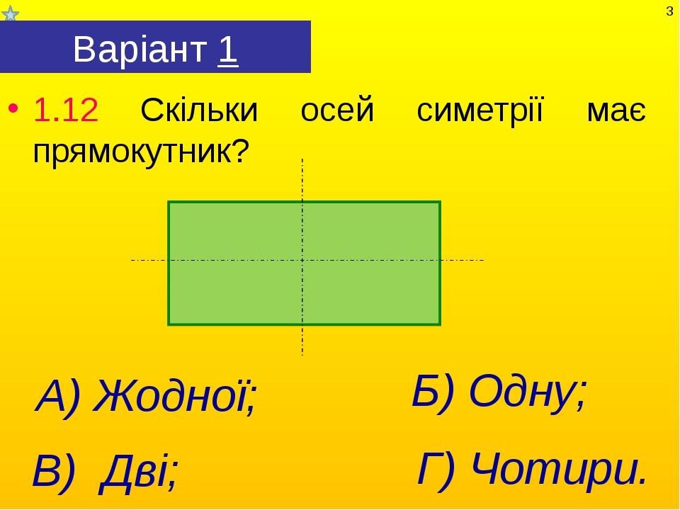 Варіант 1 1.12 Скільки осей симетрії має прямокутник? Г) Чотири. А) Жодної; В...