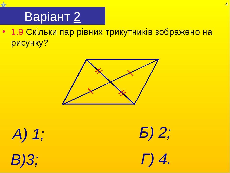 Варіант 2 1.9 Скільки пар рівних трикутників зображено на рисунку? Г) 4. А) 1...