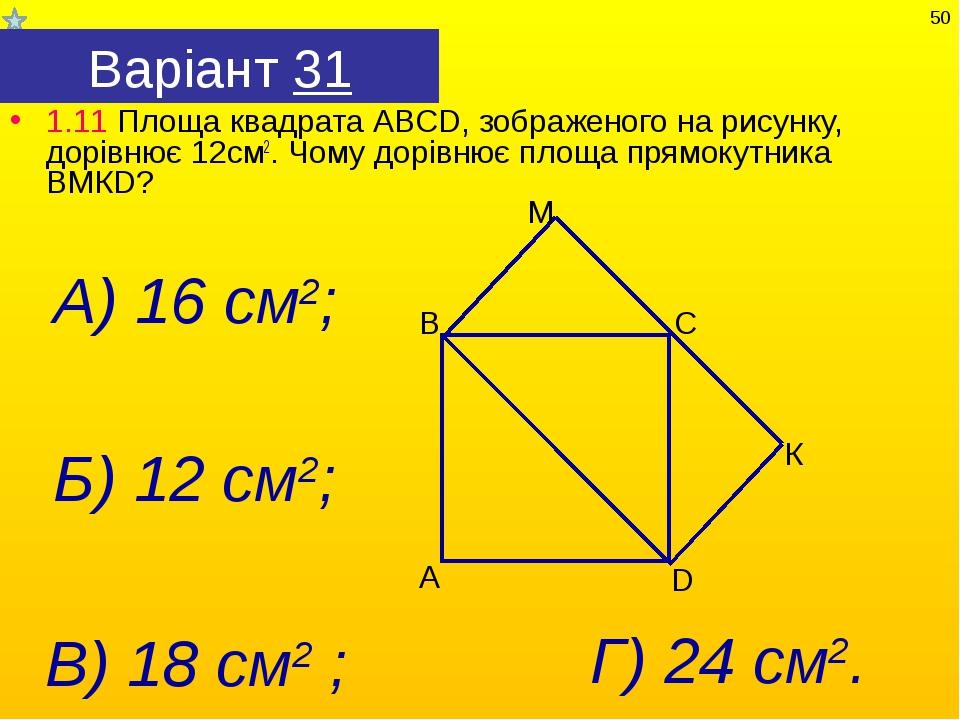 Варіант 31 1.11 Площа квадрата АВСD, зображеного на рисунку, дорівнює 12см2....