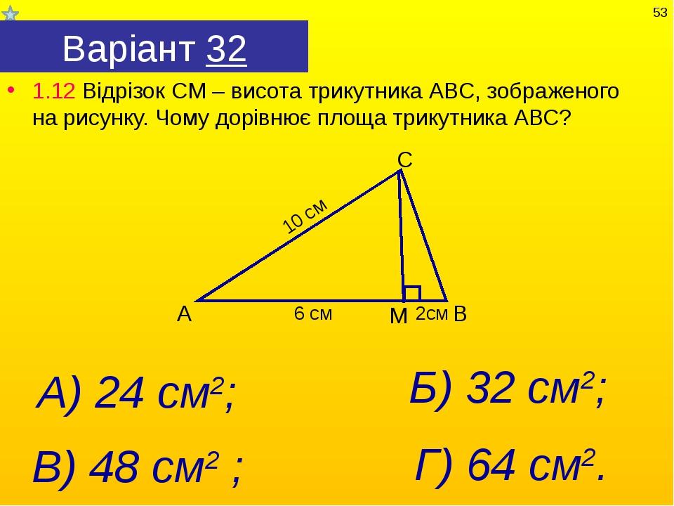 Варіант 32 1.12 Відрізок СМ – висота трикутника АВС, зображеного на рисунку....