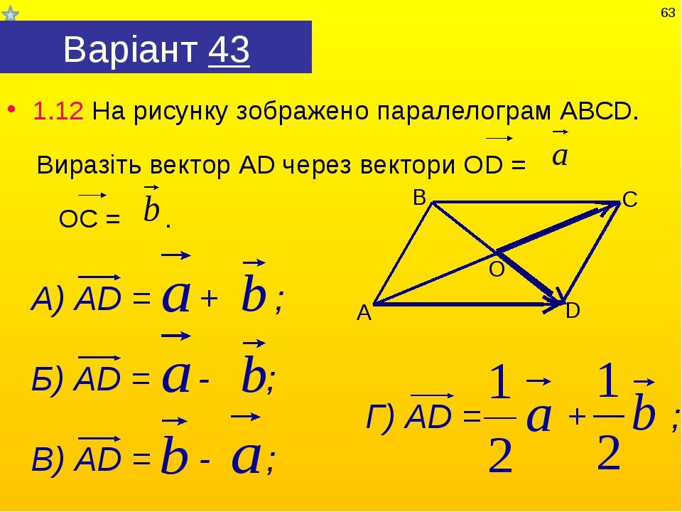 Варіант 43 1.12 На рисунку зображено паралелограм АВСD. Виразіть вектор АD че...