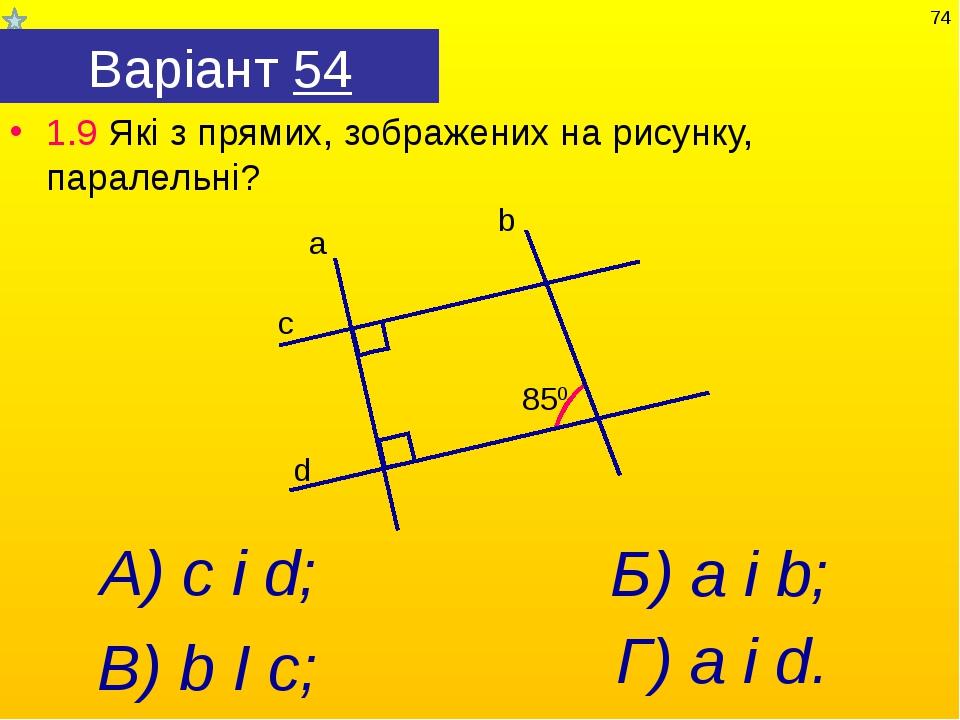 Варіант 54 1.9 Які з прямих, зображених на рисунку, паралельні? Б) а і b; Г)...