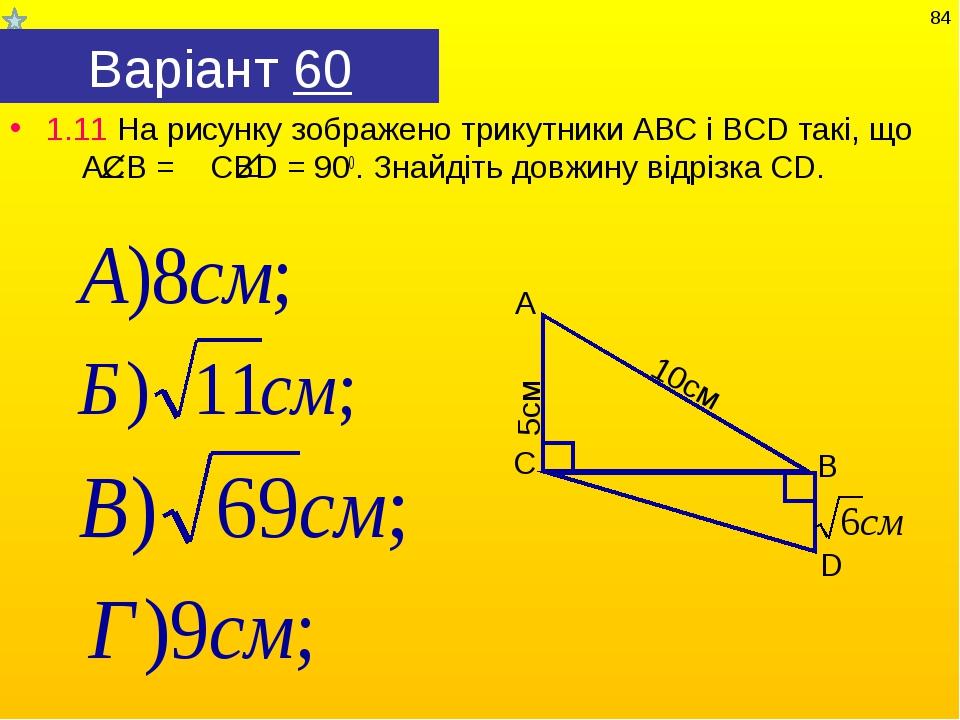 Варіант 60 1.11 На рисунку зображено трикутники АВС і ВСD такі, що АСВ = СВD...