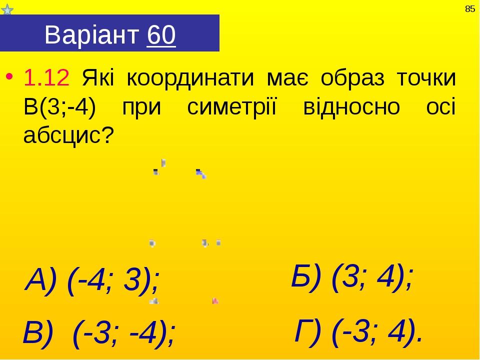 Варіант 60 1.12 Які координати має образ точки В(3;-4) при симетрії відносно...