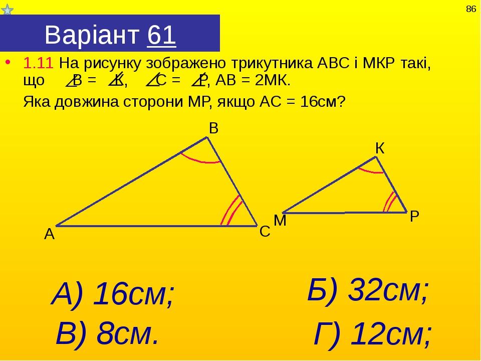 Варіант 61 1.11 На рисунку зображено трикутника АВС і МКР такі, що В = К, С =...