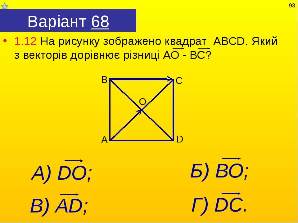Варіант 68 1.12 На рисунку зображено квадрат АВСD. Який з векторів дорівнює р...