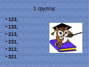 1 группа: 123, 132, 213, 231, 312, 321.