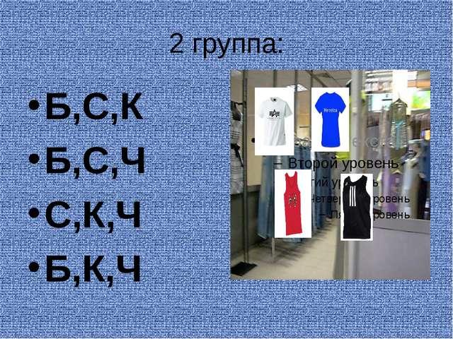 2 группа: Б,С,К Б,С,Ч С,К,Ч Б,К,Ч