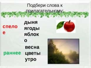 Подбери слова к прилагательному: спелое дыня ягоды яблоко раннее весна цветы