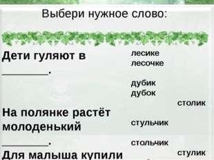 Выбери нужное слово: Дети гуляют в _______. На полянке растёт молоденький ___