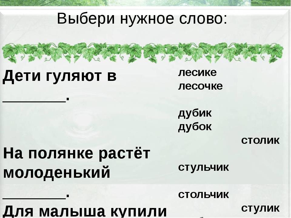 Выбери нужное слово: Дети гуляют в _______. На полянке растёт молоденький ___...
