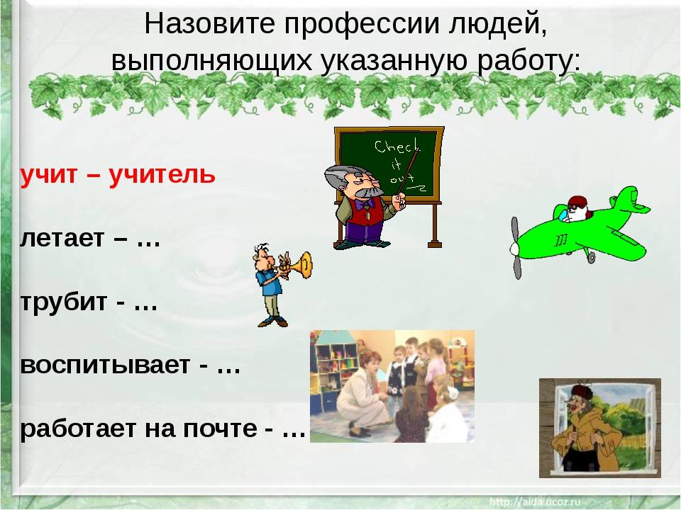 Назовите профессии людей, выполняющих указанную работу: учит – учитель летает...