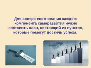 Для совершенствования каждого компонента саморазвития нужно составить план, с