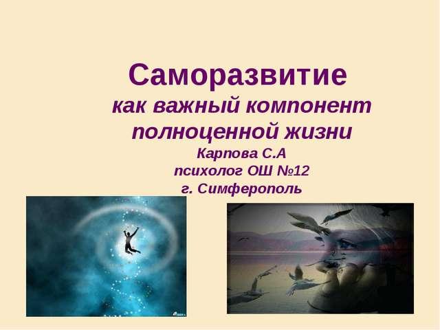 Саморазвитие как важный компонент полноценной жизни Карпова С.А психолог ОШ №...