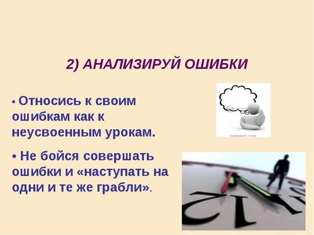 2) АНАЛИЗИРУЙ ОШИБКИ • Относись к своим ошибкам как к неусвоенным урокам. •...