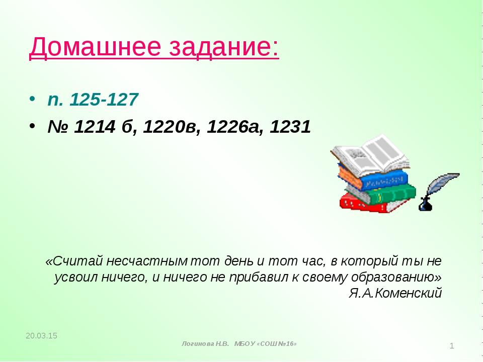 Домашнее задание: п. 125-127 № 1214 б, 1220в, 1226а, 1231 «Считай несчастным...
