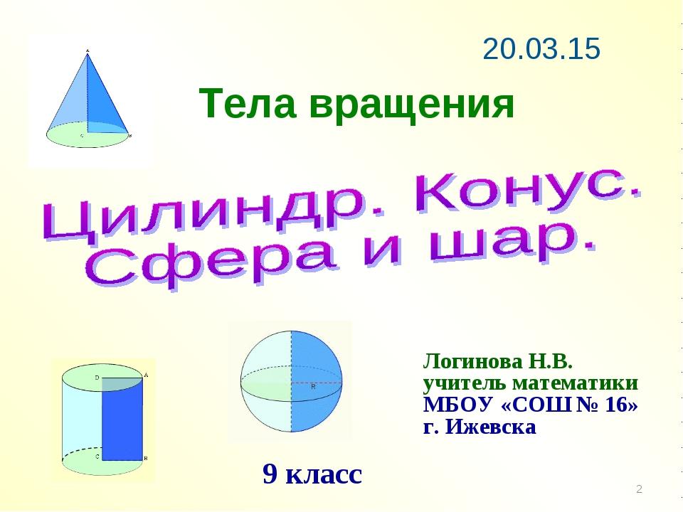 Тела вращения * Логинова Н.В. учитель математики МБОУ «СОШ № 16» г. Ижевска 9...