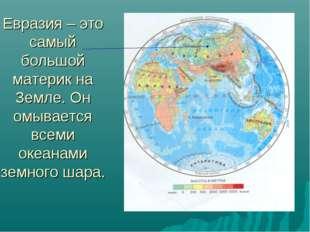 Евразия – это самый большой материк на Земле. Он омывается всеми океанами зем