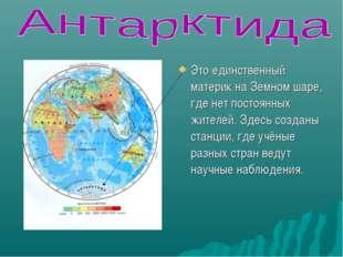 Это единственный материк на Земном шаре, где нет постоянных жителей. Здесь со