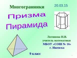 Многогранники * Логинова Н.В. учитель математики МБОУ «СОШ № 16» г. Ижевска 9