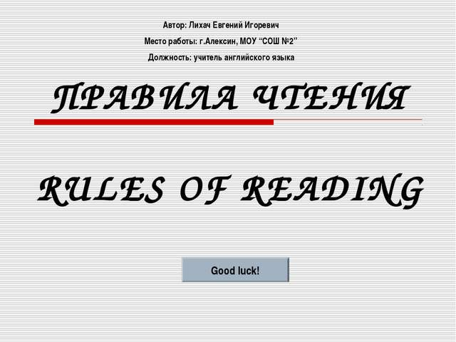 ПРАВИЛА ЧТЕНИЯ RULES OF READING Good luck! Автор: Лихач Евгений Игоревич Мест...