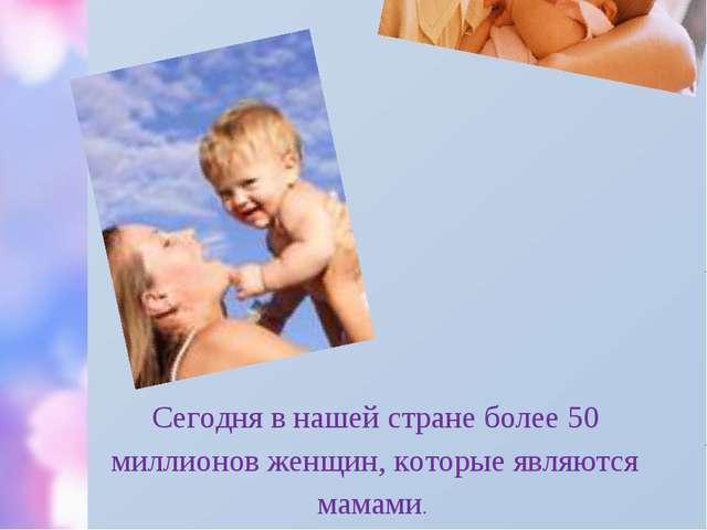 Сегодня в нашей стране более 50 миллионов женщин, которые являются мамами.