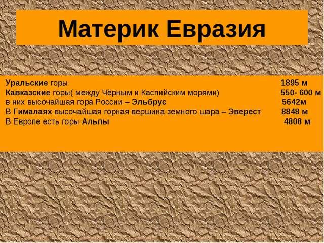 Материк Евразия Уральские горы 1895 м Кавказские горы( между Чёрным и Каспийс...