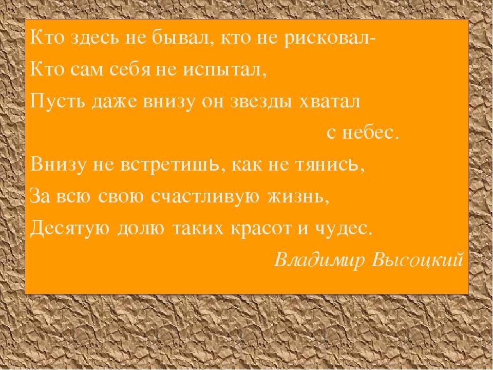 Кто здесь не бывал, кто не рисковал- Кто сам себя не испытал, Пусть даже вниз...