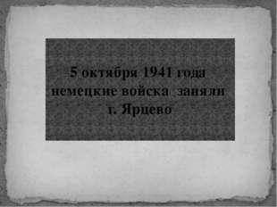 5 октября 1941 года немецкие войска заняли г. Ярцево
