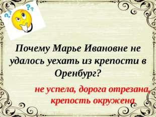 Почему Марье Ивановне не удалось уехать из крепости в Оренбург? не успела, до
