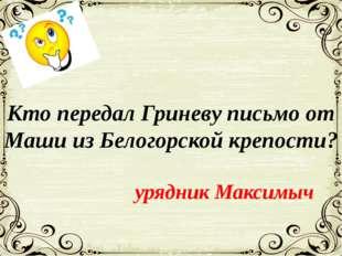 Кто передал Гриневу письмо от Маши из Белогорской крепости? урядник Максимыч