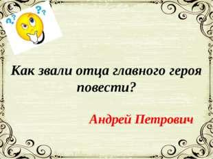 Как звали отца главного героя повести? Андрей Петрович