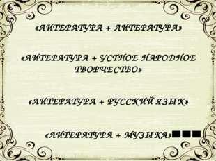 «ЛИТЕРАТУРА + ЛИТЕРАТУРА» «ЛИТЕРАТУРА + УСТНОЕ НАРОДНОЕ ТВОРЧЕСТВО» «ЛИТЕРАТУ