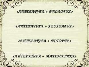 «ЛИТЕРАТУРА + БИОЛОГИЯ» «ЛИТЕРАТУРА + ГЕОГРАФИЯ» «ЛИТЕРАТУРА + ИСТОРИЯ» «ЛИТЕ