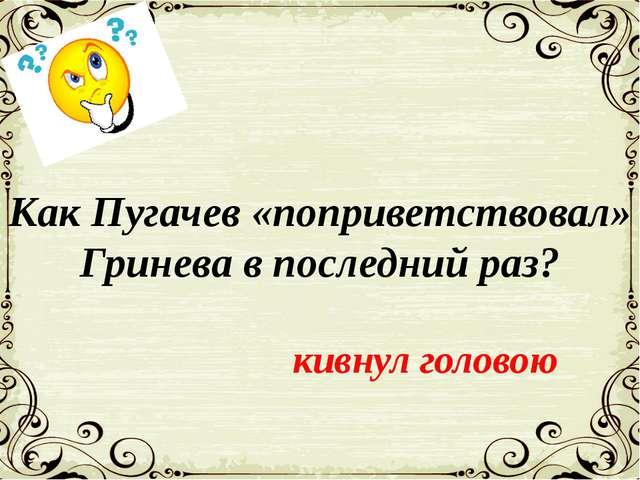 Как Пугачев «поприветствовал» Гринева в последний раз? кивнул головою