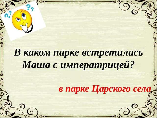 В каком парке встретилась Маша с императрицей? в парке Царского села
