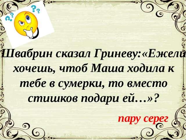 Швабрин сказал Гриневу:«Ежели хочешь, чтоб Маша ходила к тебе в сумерки, то в...