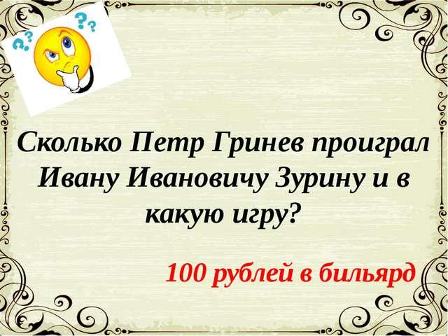 Сколько Петр Гринев проиграл Ивану Ивановичу Зурину и в какую игру? 100 рубле...
