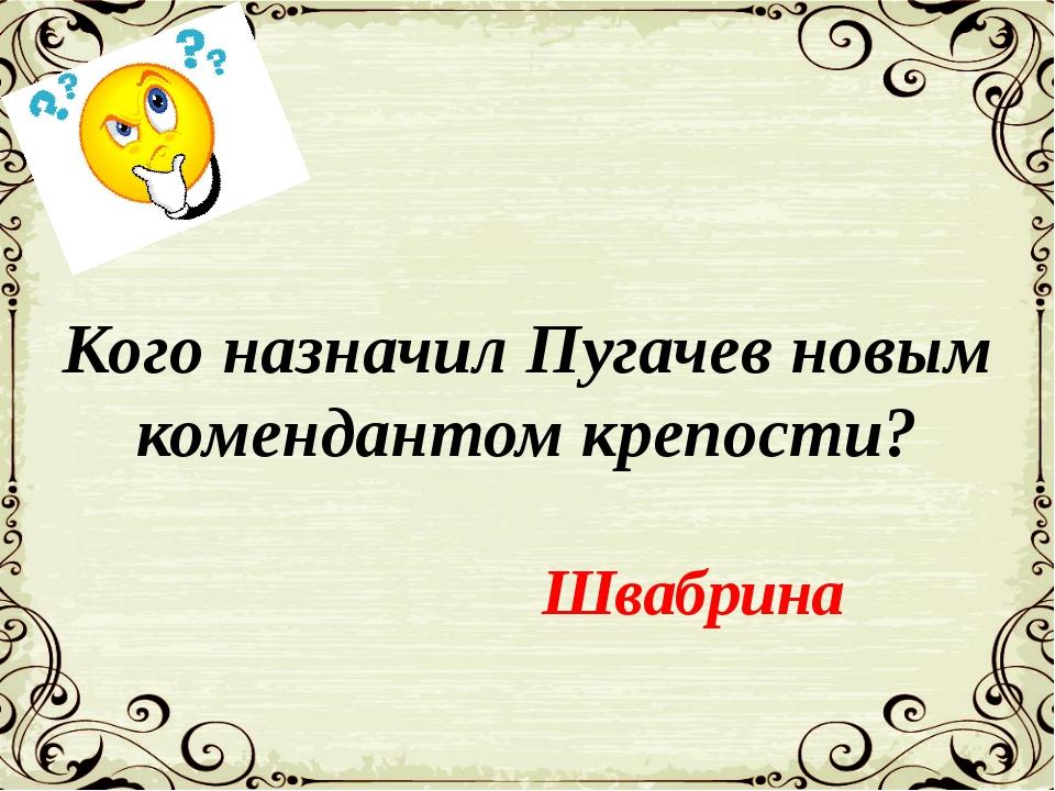 Кого назначил Пугачев новым комендантом крепости? Швабрина