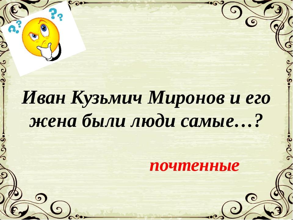 Иван Кузьмич Миронов и его жена были люди самые…? почтенные
