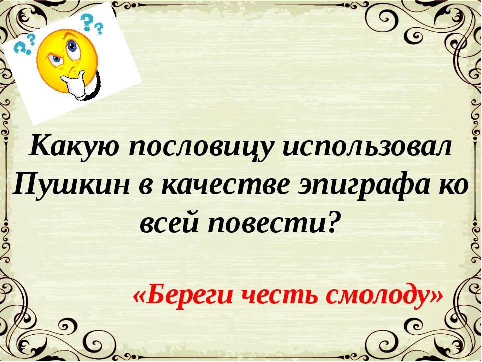 Какую пословицу использовал Пушкин в качестве эпиграфа ко всей повести? «Бере...