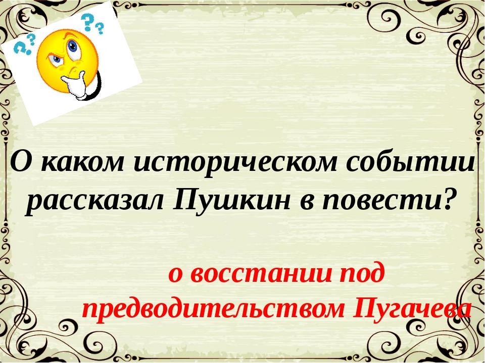 О каком историческом событии рассказал Пушкин в повести? о восстании под пред...