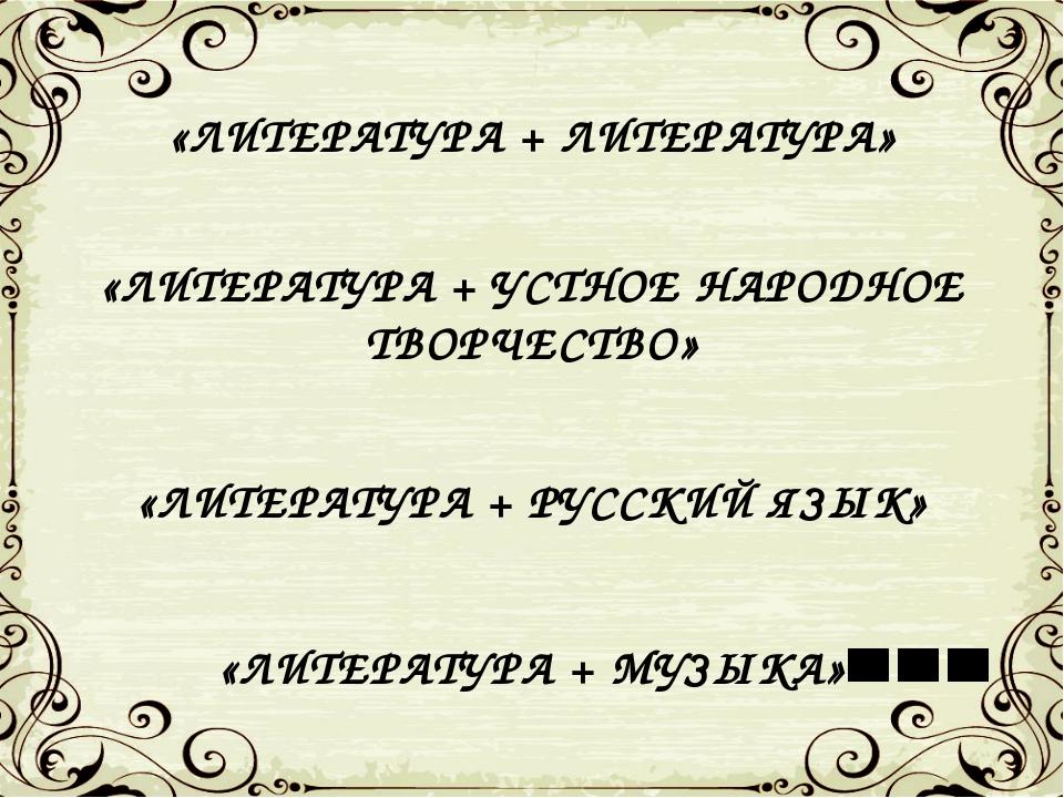«ЛИТЕРАТУРА + ЛИТЕРАТУРА» «ЛИТЕРАТУРА + УСТНОЕ НАРОДНОЕ ТВОРЧЕСТВО» «ЛИТЕРАТУ...