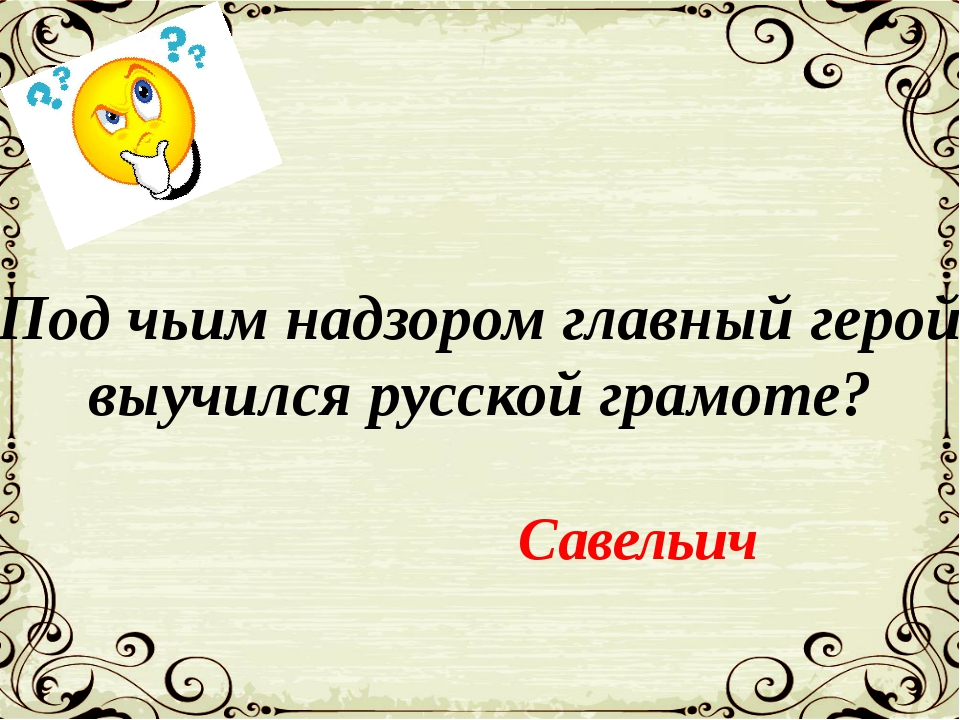 Под чьим надзором главный герой выучился русской грамоте? Савельич